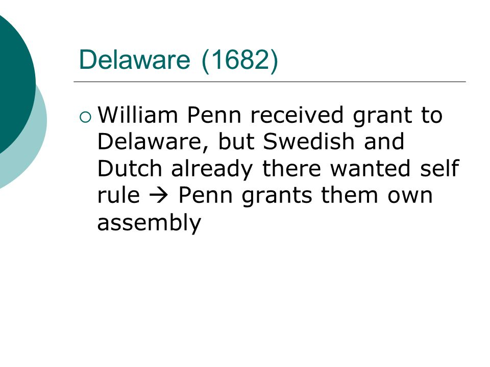 Delaware (1682)  William Penn received grant to Delaware, but Swedish and Dutch already there wanted self rule  Penn grants them own assembly
