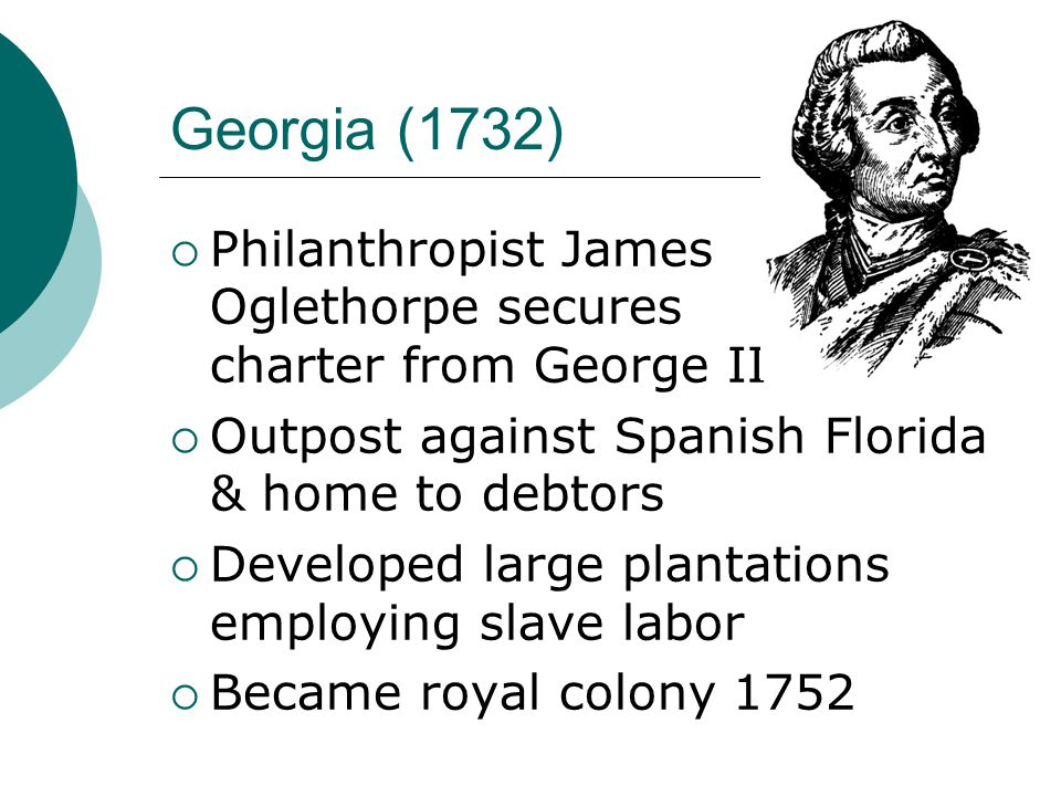 Georgia (1732)  Philanthropist James Oglethorpe secures charter from George II  Outpost against Spanish Florida & home to debtors  Developed large plantations employing slave labor  Became royal colony 1752