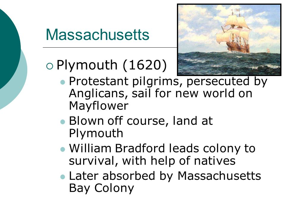 Massachusetts  Plymouth (1620) Protestant pilgrims, persecuted by Anglicans, sail for new world on Mayflower Blown off course, land at Plymouth William Bradford leads colony to survival, with help of natives Later absorbed by Massachusetts Bay Colony