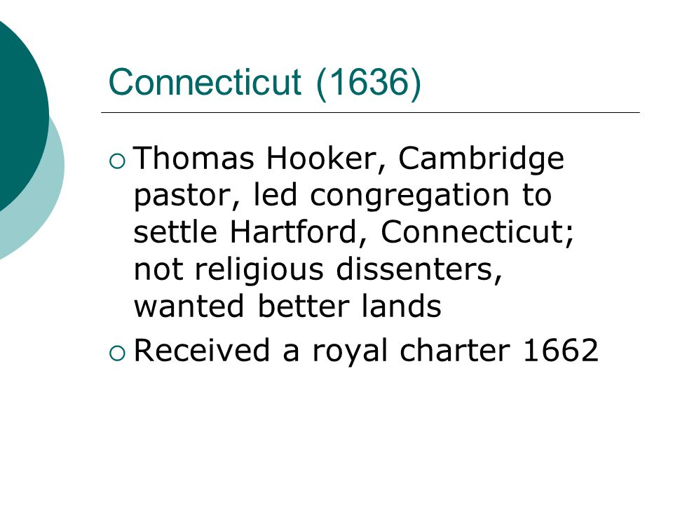 Connecticut (1636)  Thomas Hooker, Cambridge pastor, led congregation to settle Hartford, Connecticut; not religious dissenters, wanted better lands  Received a royal charter 1662