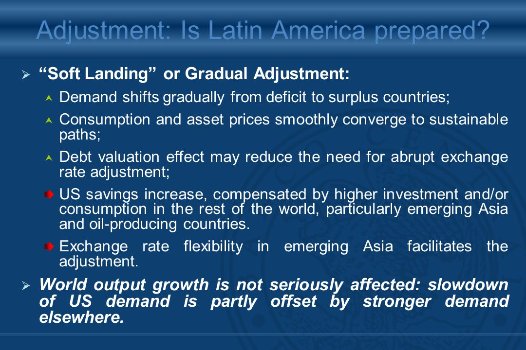  Soft Landing or Gradual Adjustment:  Demand shifts gradually from deficit to surplus countries;  Consumption and asset prices smoothly converge to sustainable paths;  Debt valuation effect may reduce the need for abrupt exchange rate adjustment; US savings increase, compensated by higher investment and/or consumption in the rest of the world, particularly emerging Asia and oil-producing countries.