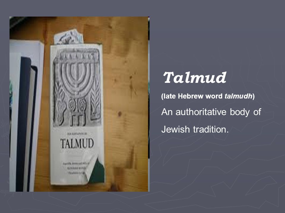 Talmud (late Hebrew word talmudh) An authoritative body of Jewish tradition.