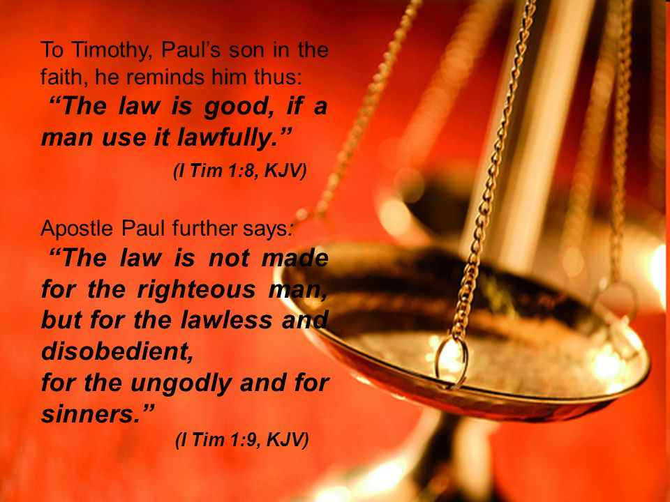 """To Timothy, Paul's son in the faith, he reminds him thus: """"The law is good, if a man use it lawfully."""" (I Tim 1:8, KJV) Apostle Paul further says: """"Th"""