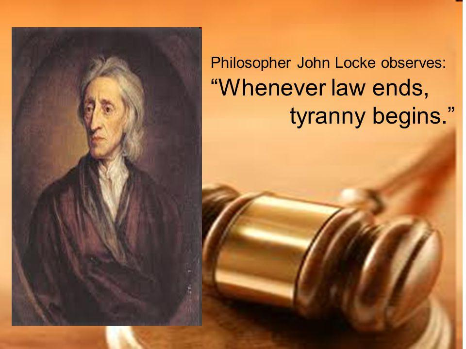 "Philosopher John Locke observes: ""Whenever law ends, tyranny begins."""