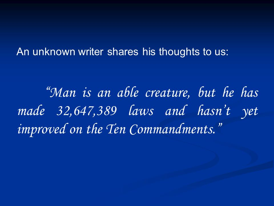 An unknown writer shares his thoughts to us: Man is an able creature, but he has made 32,647,389 laws and hasn't yet improved on the Ten Commandments.