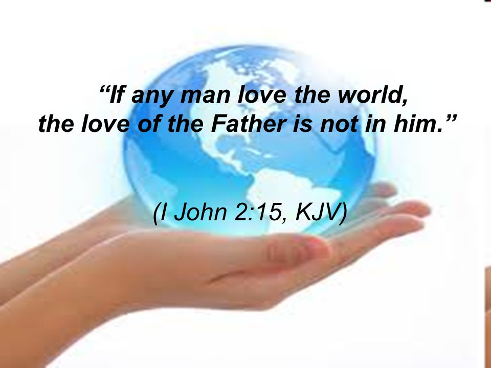"""""""If any man love the world, the love of the Father is not in him."""" (I John 2:15, KJV)"""