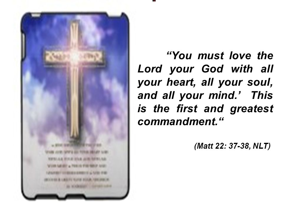 You must love the Lord your God with all your heart, all your soul, and all your mind.' This is the first and greatest commandment. (Matt 22: 37-38, NLT)