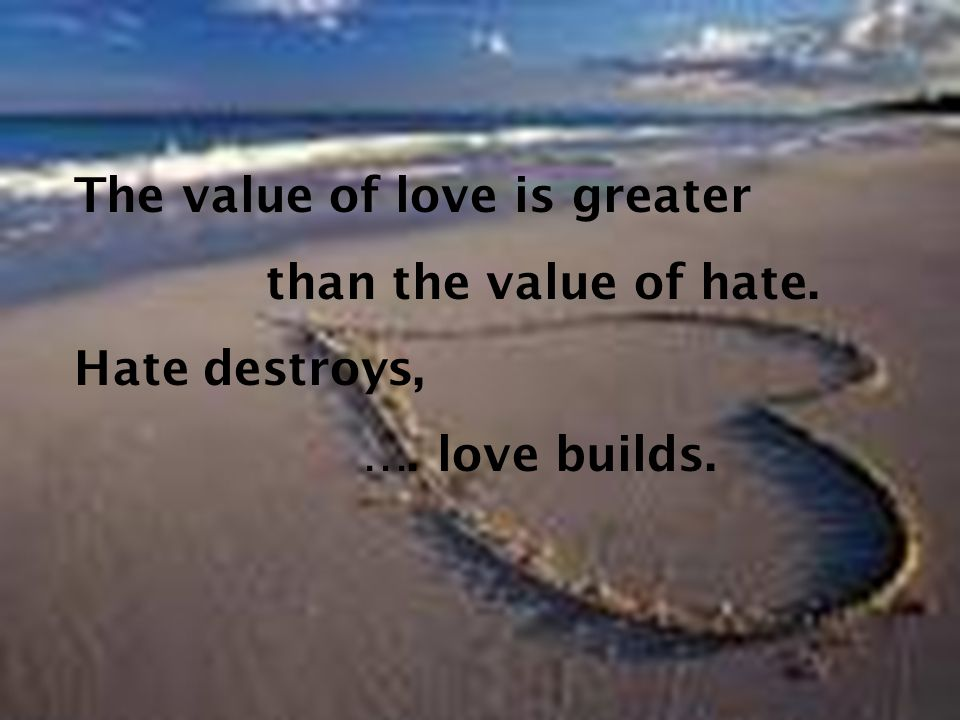 The value of love is greater than the value of hate. Hate destroys, …. love builds.