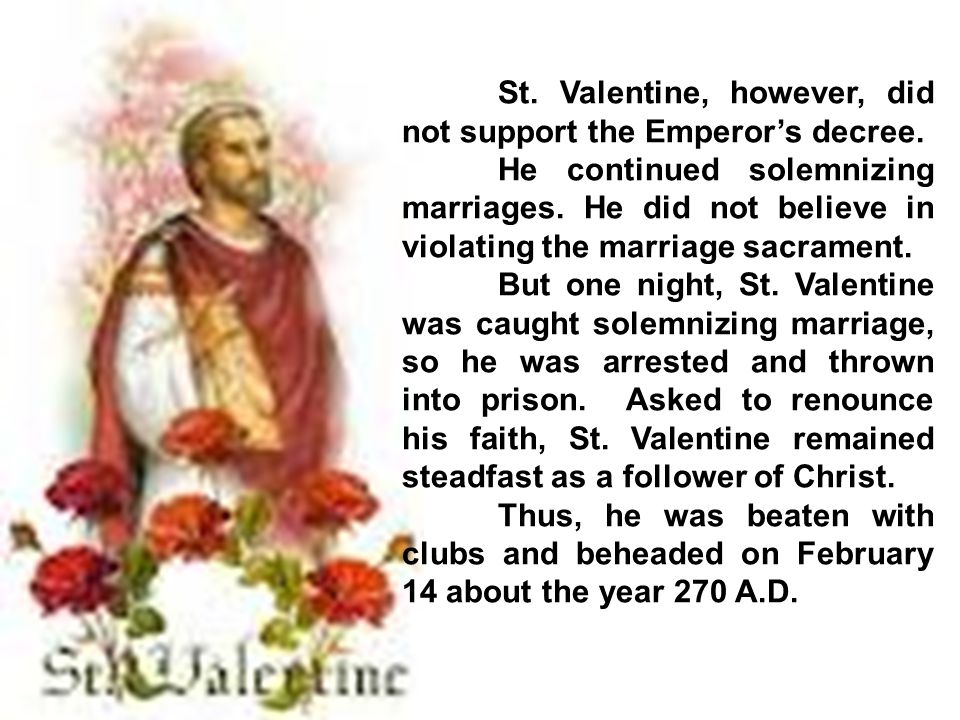 St. Valentine, however, did not support the Emperor's decree. He continued solemnizing marriages. He did not believe in violating the marriage sacrame