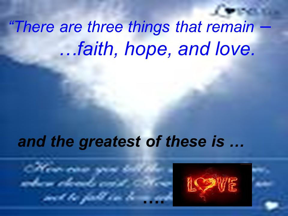 """""""There are three things that remain – …faith, hope, and love. and the greatest of these is … …."""