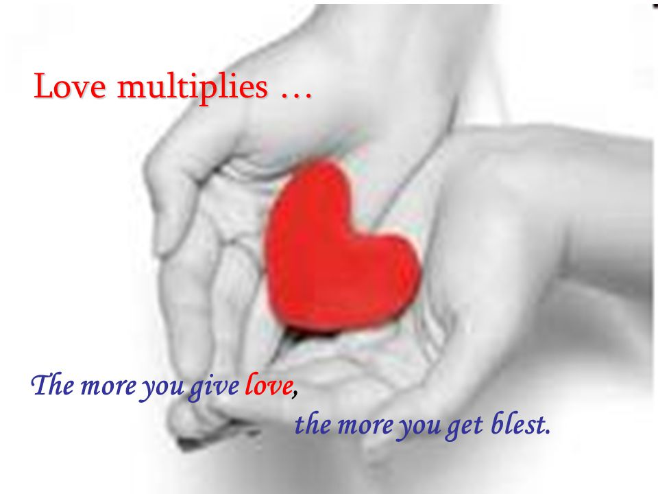 The more you give love, the more you get blest. The more you give love, the more you get blest. Love multiplies …