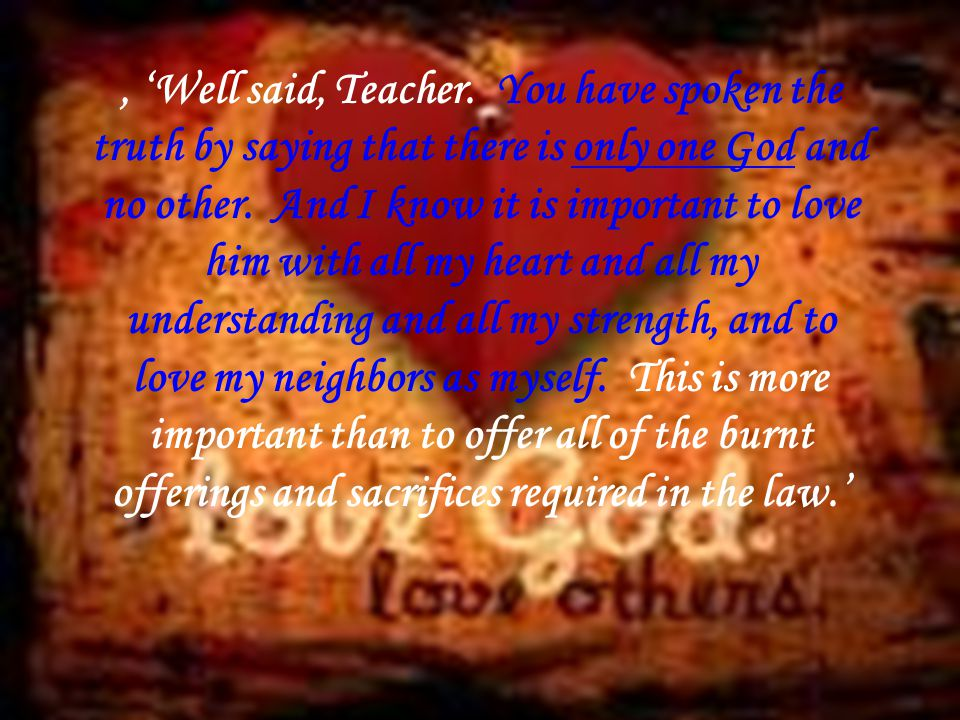 , 'Well said, Teacher. You have spoken the truth by saying that there is only one God and no other.