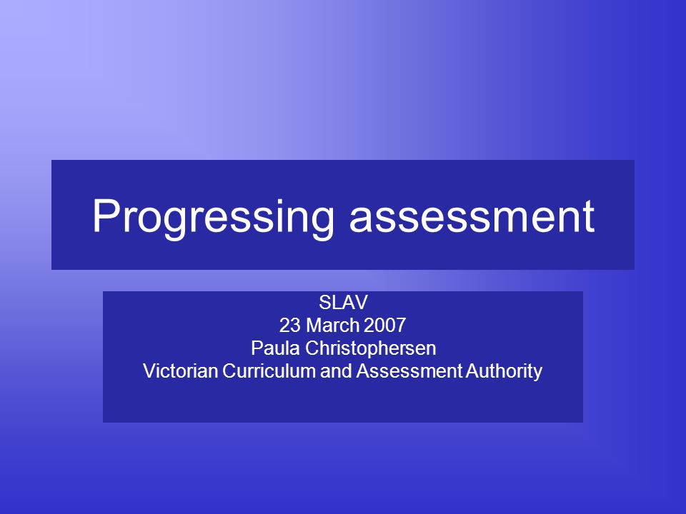 Progressing assessment SLAV 23 March 2007 Paula Christophersen Victorian Curriculum and Assessment Authority