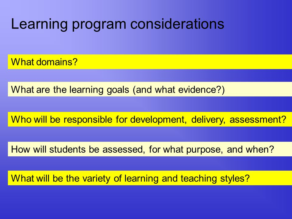 Learning program considerations What domains? What are the learning goals (and what evidence?) Who will be responsible for development, delivery, asse