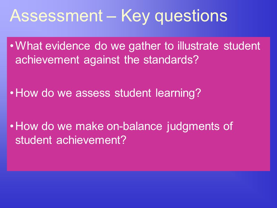 Assessment – Key questions What evidence do we gather to illustrate student achievement against the standards? How do we assess student learning? How