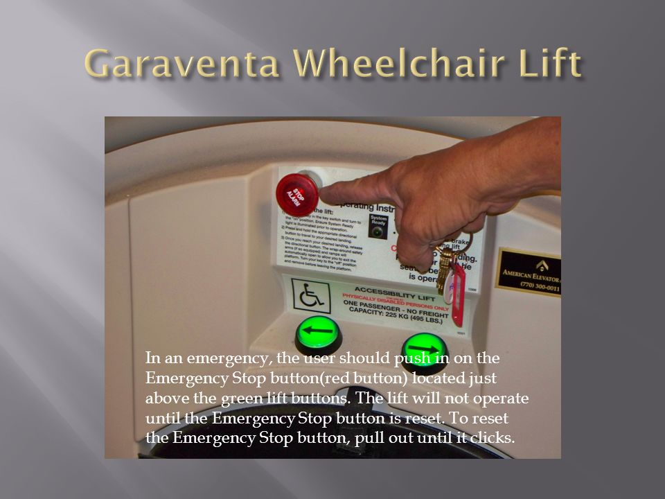 In an emergency, the user should push in on the Emergency Stop button(red button) located just above the green lift buttons. The lift will not operate