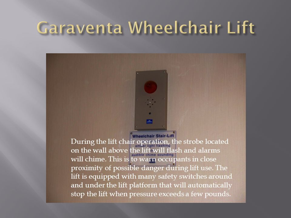 During the lift chair operation, the strobe located on the wall above the lift will flash and alarms will chime. This is to warn occupants in close pr
