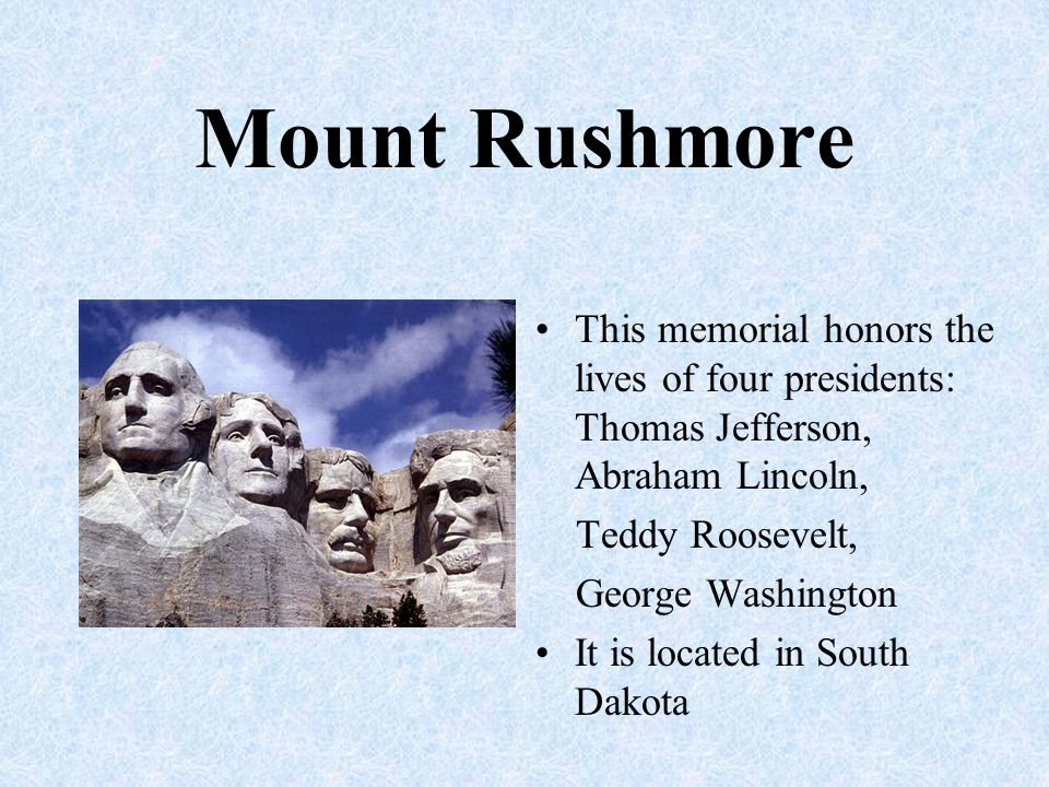 Mount Rushmore This memorial honors the lives of four presidents: Thomas Jefferson, Abraham Lincoln, Teddy Roosevelt, George Washington It is located