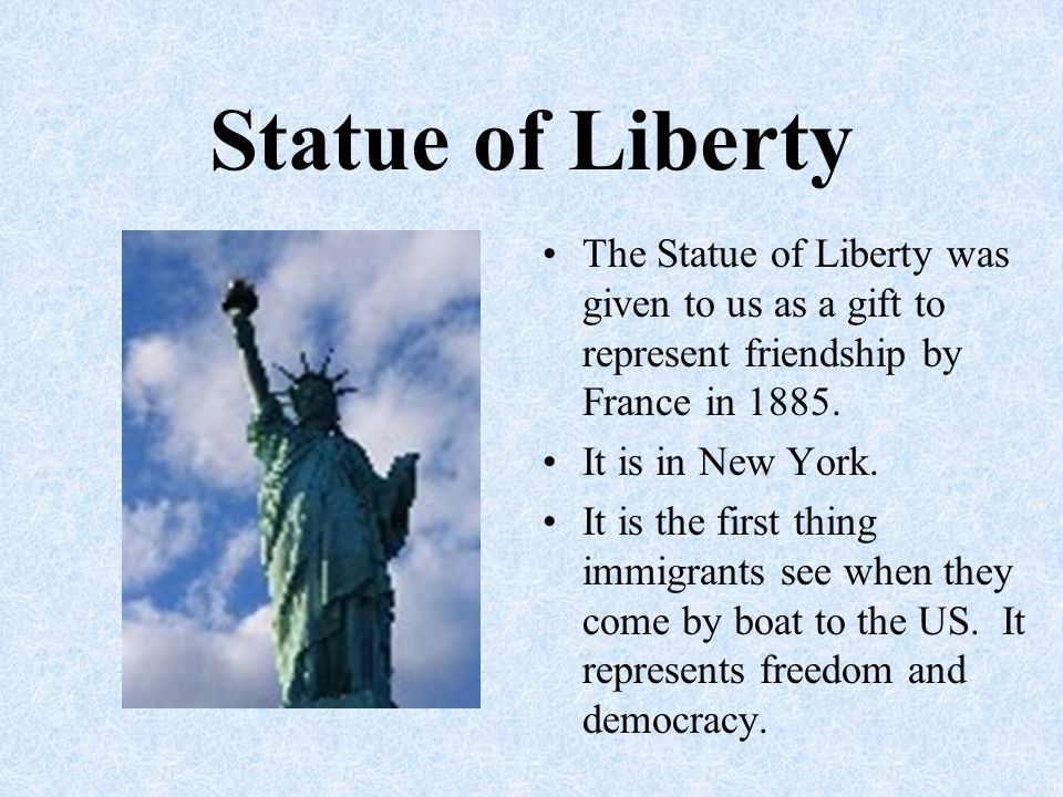 Statue of Liberty The Statue of Liberty was given to us as a gift to represent friendship by France in 1885. It is in New York. It is the first thing