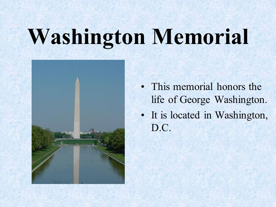 Washington Memorial This memorial honors the life of George Washington. It is located in Washington, D.C.