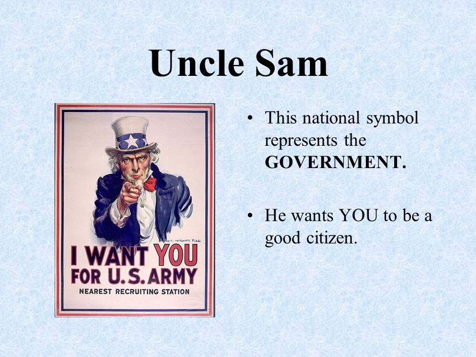 Uncle Sam This national symbol represents the GOVERNMENT. He wants YOU to be a good citizen.
