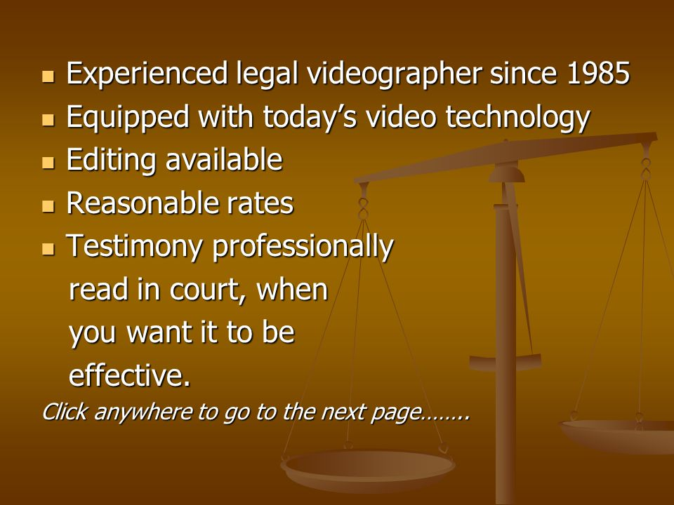 Experienced legal videographer since 1985 Experienced legal videographer since 1985 Equipped with today's video technology Equipped with today's video technology Editing available Editing available Reasonable rates Reasonable rates Testimony professionally Testimony professionally read in court, when read in court, when you want it to be you want it to be effective.