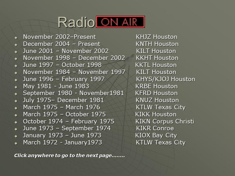 Radio  November 2002–Present KHJZ Houston  December 2004 – Present KNTH Houston  June 2001 – November 2002 KILT Houston  November 1998 – December
