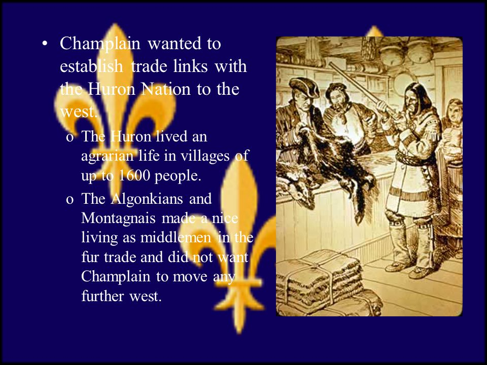 Champlain wanted to establish trade links with the Huron Nation to the west.