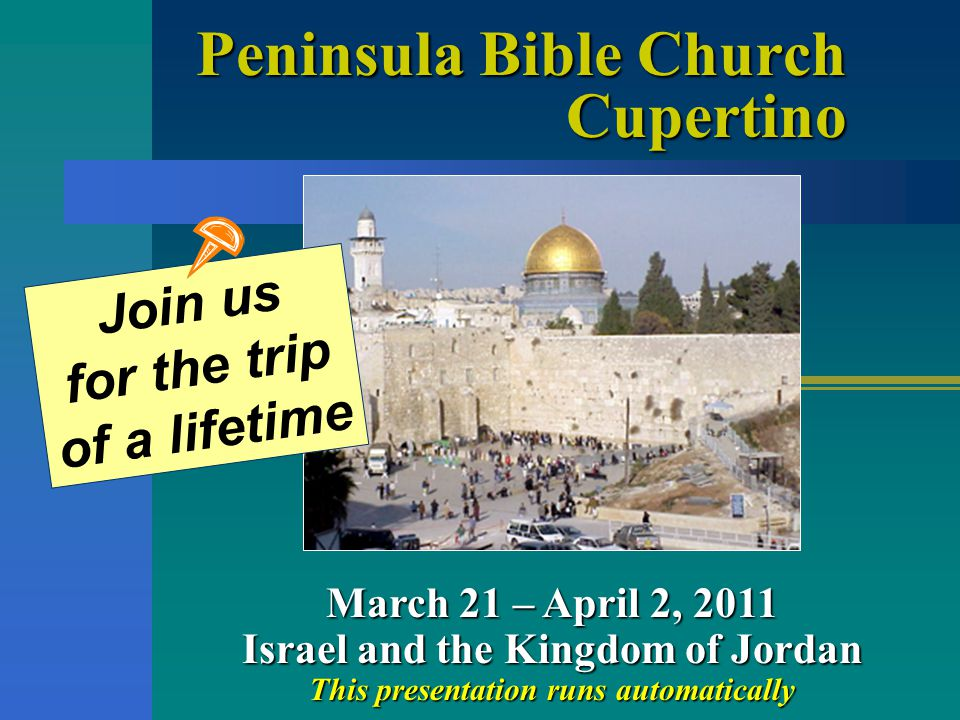 Peninsula Bible Church Cupertino March 21 – April 2, 2011 Israel and the Kingdom of Jordan This presentation runs automatically Join us for the trip of a lifetime
