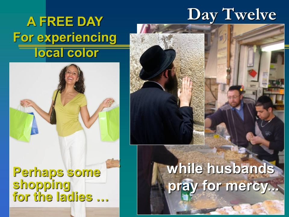 A FREE DAY For experiencing local color local color Day Twelve Or more sightseeing near the heart of the Old City near the heart of the Old City Perhaps some shopping for the ladies … while husbands pray for mercy...