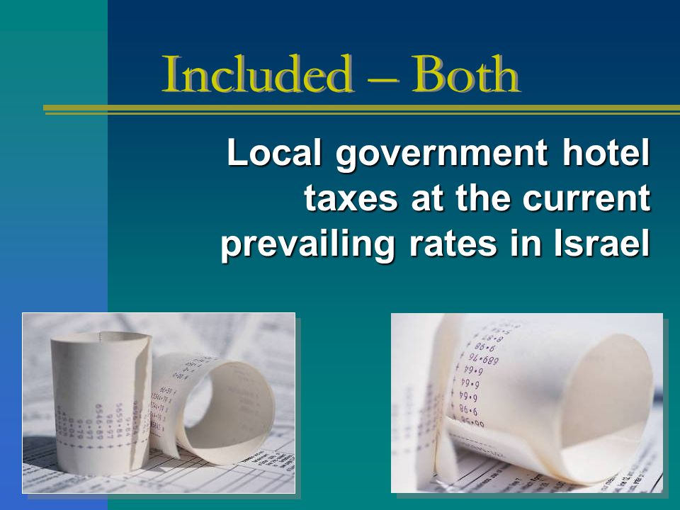 Local government hotel taxes at the current prevailing rates in Israel Local government hotel taxes at the current prevailing rates in Israel Included – Both