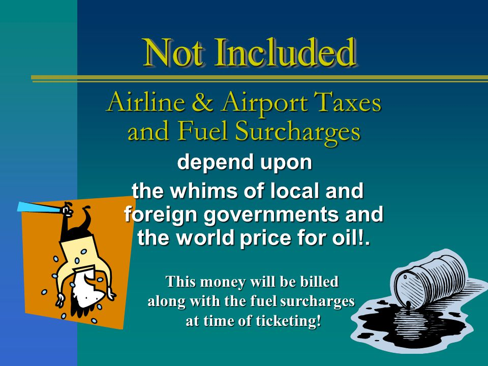 Airline & Airport Taxes and Fuel Surcharges This money will be billed along with the fuel surcharges at time of ticketing.
