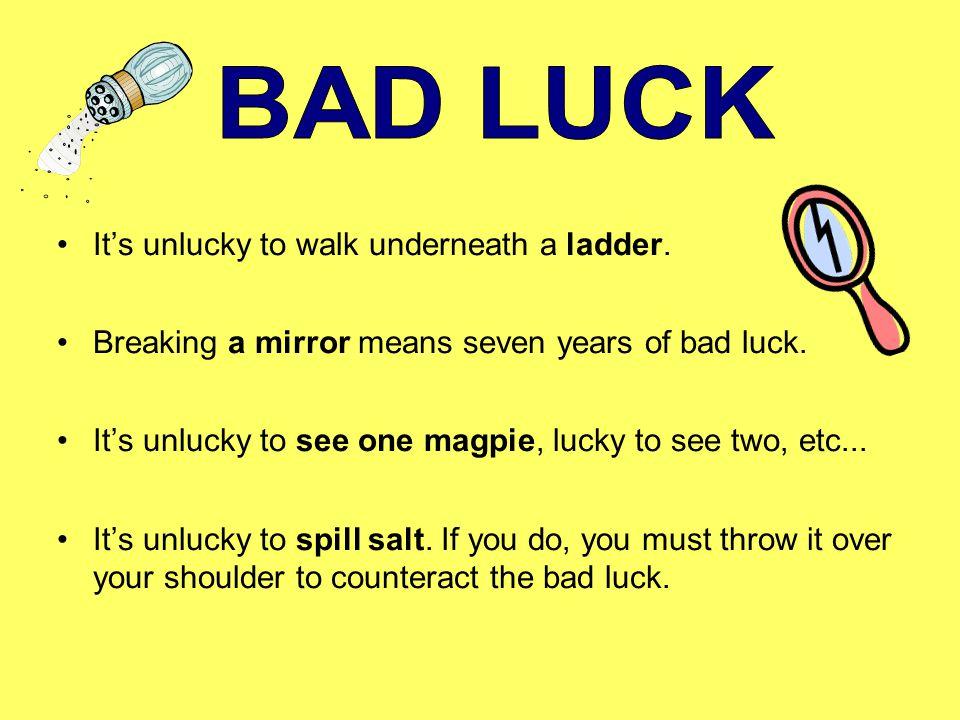 It's unlucky to open an umbrella inside a house.The number thirteen is unlucky.