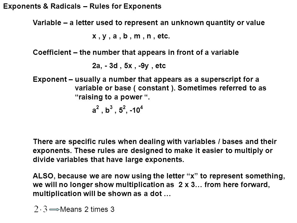 Exponents & Radicals – Rules for Exponents Variable – a letter used to represent an unknown quantity or value x, y, a, b, m, n, etc.