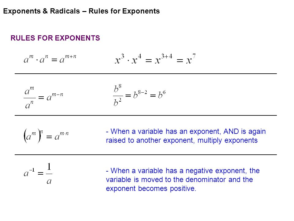 Exponents & Radicals – Rules for Exponents RULES FOR EXPONENTS - When a variable has an exponent, AND is again raised to another exponent, multiply exponents - When a variable has a negative exponent, the variable is moved to the denominator and the exponent becomes positive.