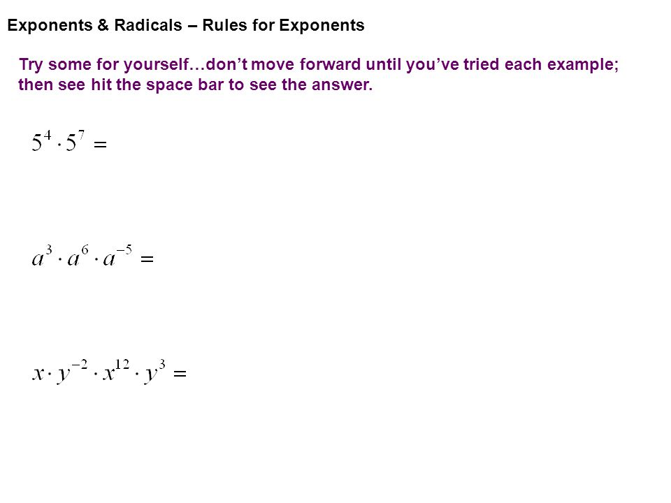Exponents & Radicals – Rules for Exponents Try some for yourself…don't move forward until you've tried each example; then see hit the space bar to see the answer.