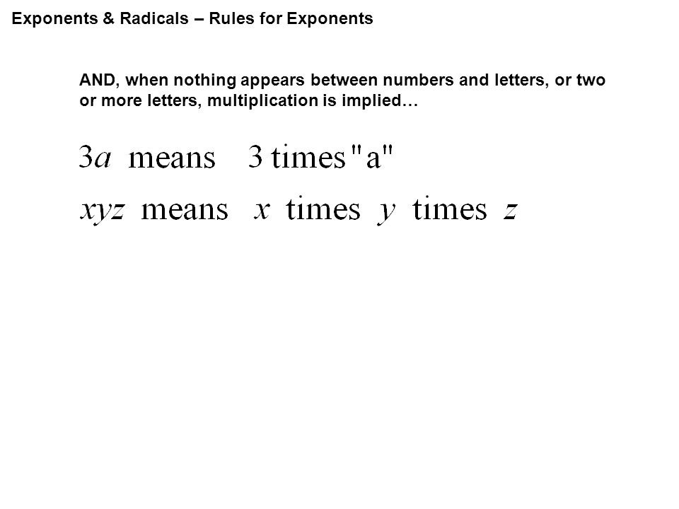 Exponents & Radicals – Rules for Exponents AND, when nothing appears between numbers and letters, or two or more letters, multiplication is implied…
