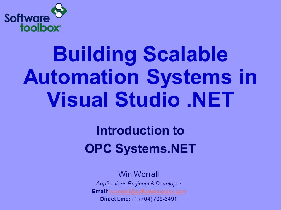 Building Scalable Automation Systems in Visual Studio.NET Introduction to OPC Systems.NET Win Worrall Applications Engineer & Developer Email: wworral