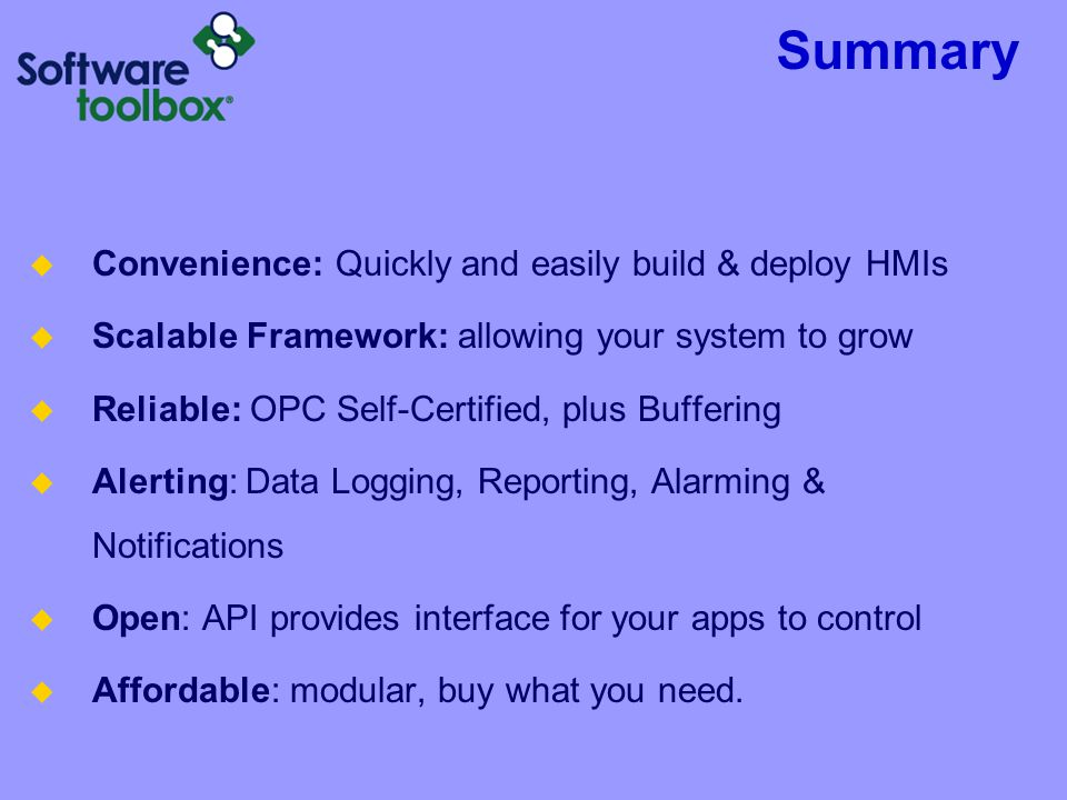 Summary  Convenience: Quickly and easily build & deploy HMIs  Scalable Framework: allowing your system to grow  Reliable: OPC Self-Certified, plus