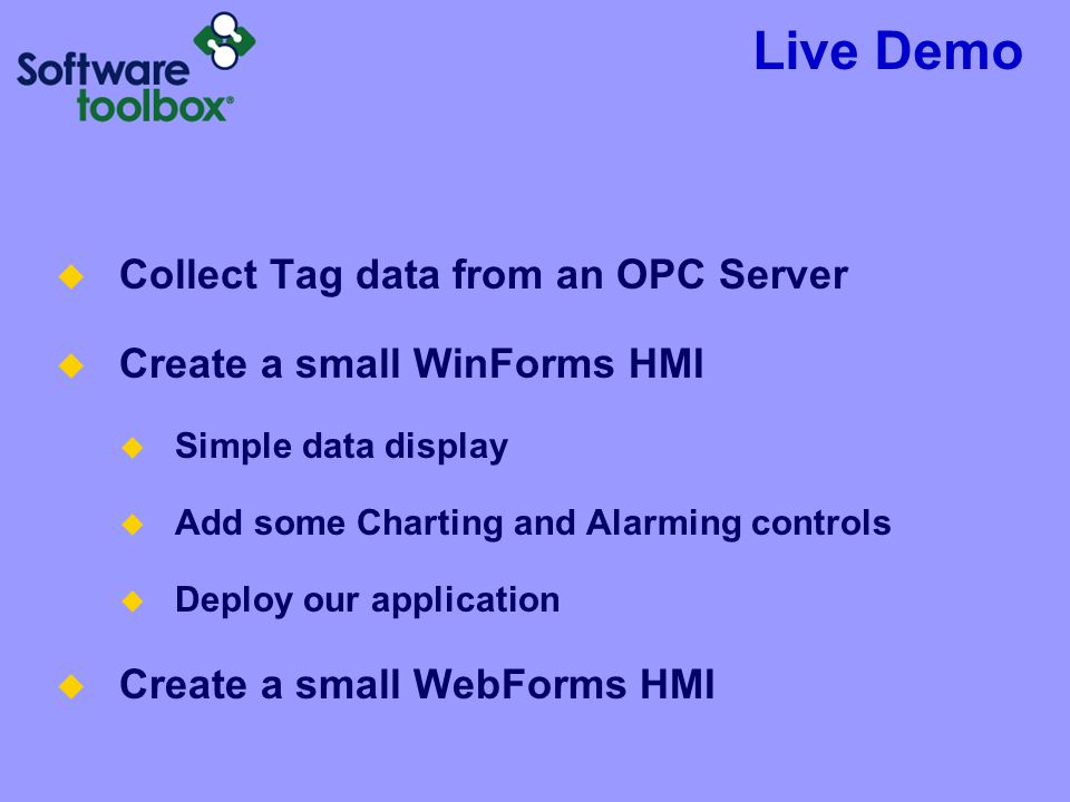 Live Demo  Collect Tag data from an OPC Server  Create a small WinForms HMI  Simple data display  Add some Charting and Alarming controls  Deploy