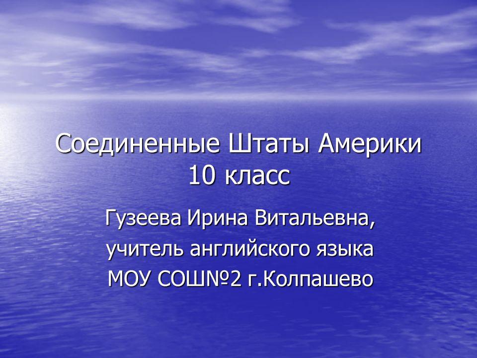 Соединенные Штаты Америки 10 класс Гузеева Ирина Витальевна, учитель английского языка МОУ СОШ№2 г.Колпашево