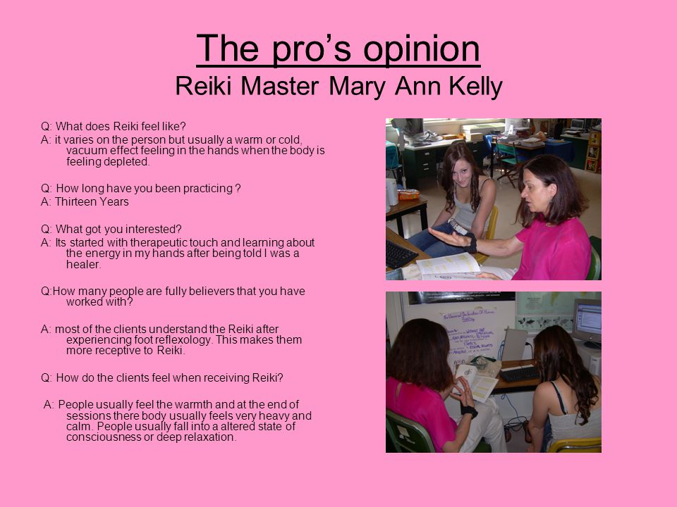 The pro's opinion Reiki Master Mary Ann Kelly Q: What does Reiki feel like? A: it varies on the person but usually a warm or cold, vacuum effect feeli