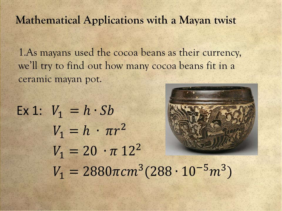 Mathematical Applications with a Mayan twist 1.As mayans used the cocoa beans as their currency, we'll try to find out how many cocoa beans fit in a ceramic mayan pot.