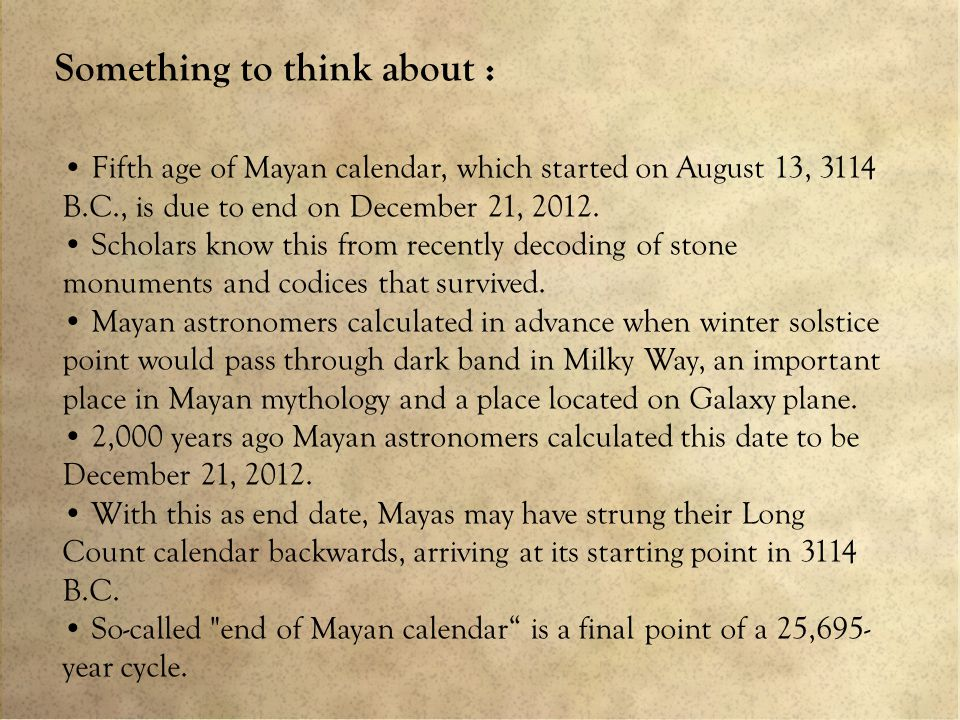 Something to think about : Fifth age of Mayan calendar, which started on August 13, 3114 B.C., is due to end on December 21, 2012.