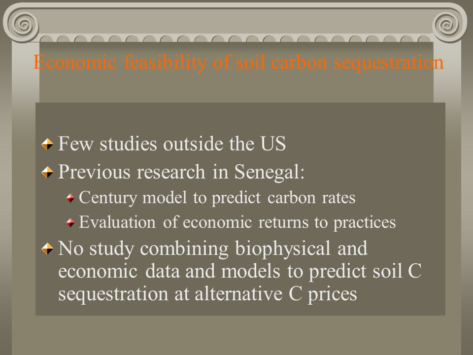 Economic feasibility of soil carbon sequestration Few studies outside the US Previous research in Senegal: Century model to predict carbon rates Evaluation of economic returns to practices No study combining biophysical and economic data and models to predict soil C sequestration at alternative C prices