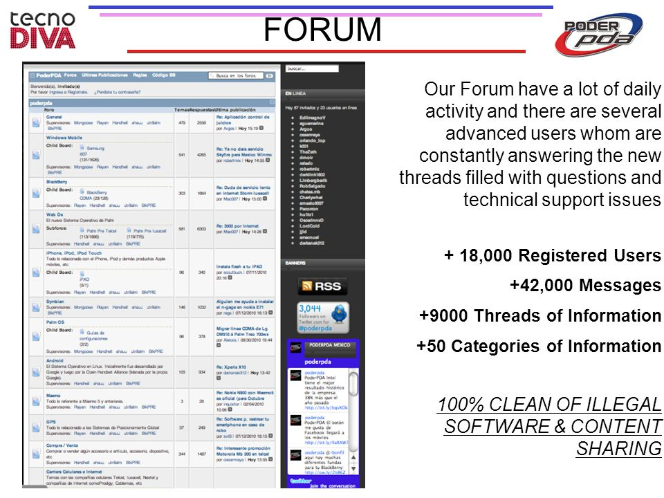 FORUM Our Forum have a lot of daily activity and there are several advanced users whom are constantly answering the new threads filled with questions and technical support issues + 18,000 Registered Users +42,000 Messages +9000 Threads of Information +50 Categories of Information 100% CLEAN OF ILLEGAL SOFTWARE & CONTENT SHARING