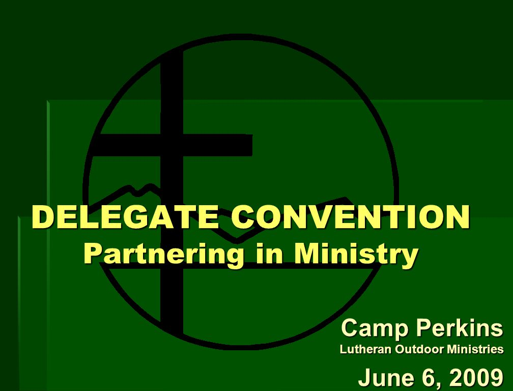 DELEGATE CONVENTION Partnering in Ministry Camp Perkins Lutheran Outdoor Ministries June 6, 2009