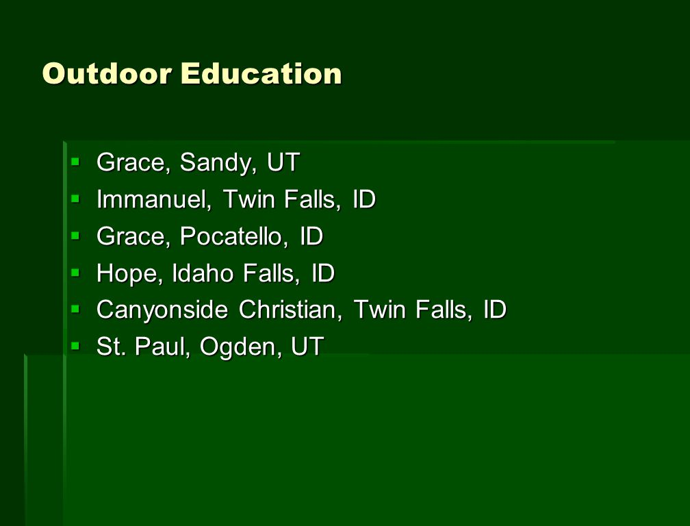 Outdoor Education  Grace, Sandy, UT  Immanuel, Twin Falls, ID  Grace, Pocatello, ID  Hope, Idaho Falls, ID  Canyonside Christian, Twin Falls, ID  St.