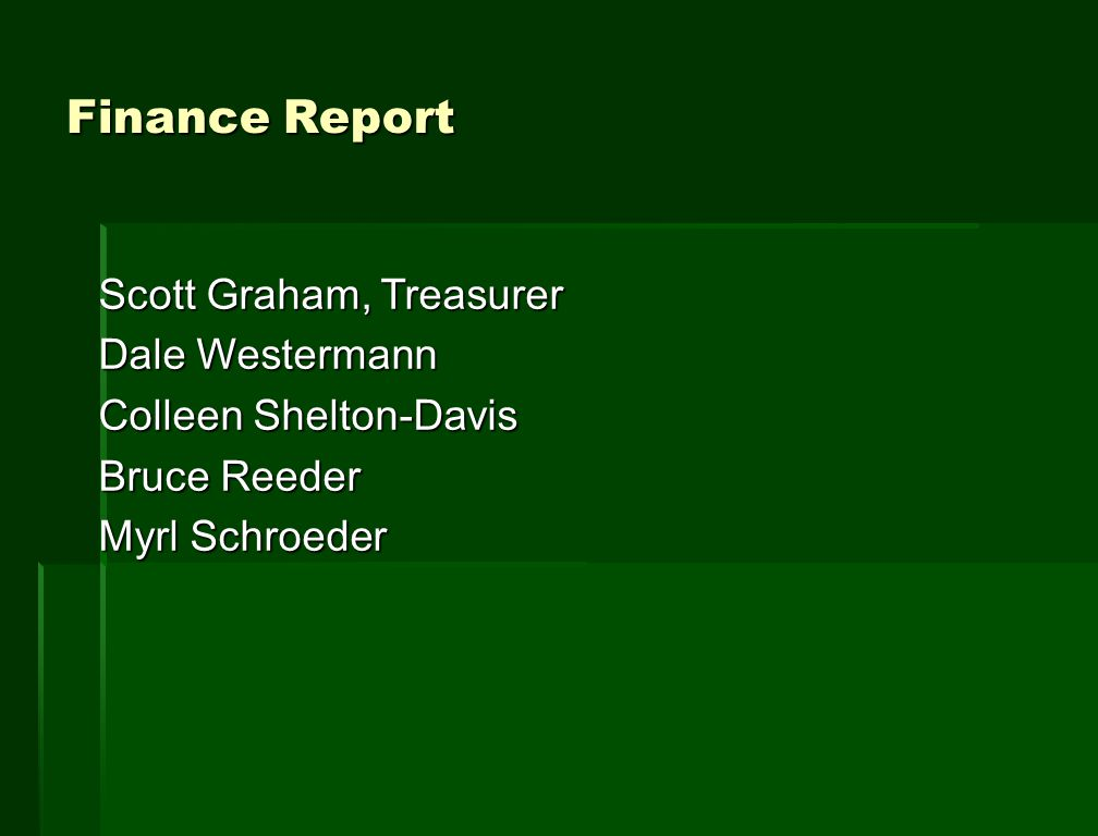 Finance Report Scott Graham, Treasurer Dale Westermann Colleen Shelton-Davis Bruce Reeder Myrl Schroeder
