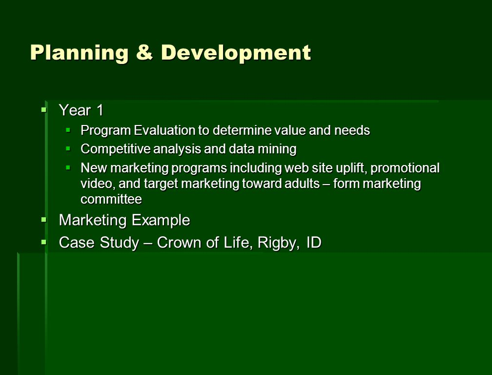 Planning & Development  Year 1  Program Evaluation to determine value and needs  Competitive analysis and data mining  New marketing programs including web site uplift, promotional video, and target marketing toward adults – form marketing committee  Marketing Example  Case Study – Crown of Life, Rigby, ID